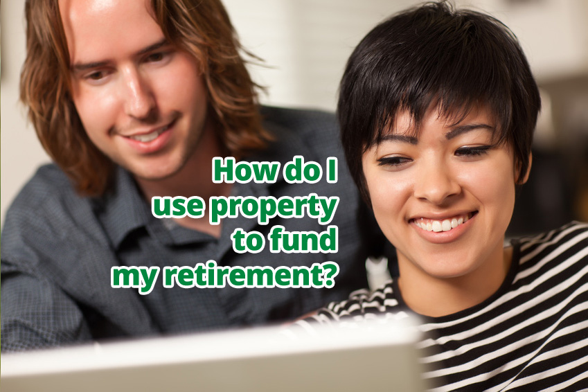 How do I use property to fund my retirement?