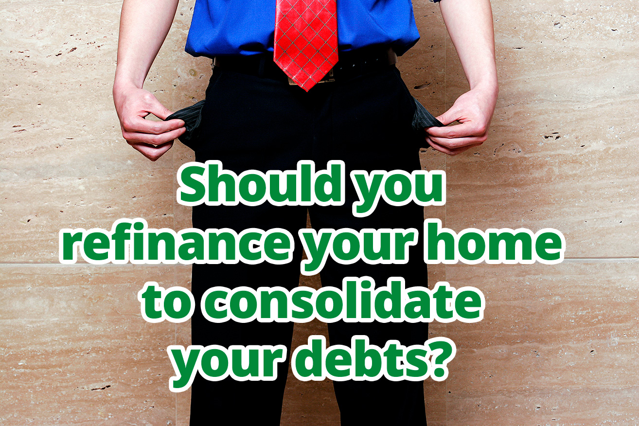 Should you refinance your home to consolidate your debts?