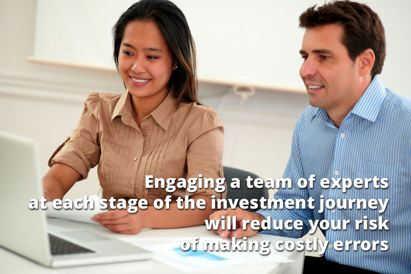 Engaging a team of experts at each stage of the investment journey will reduce your risk of making costly errors
